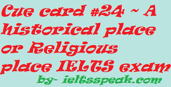 Cue card #24 ~ A historical place or Religious place IELTS exam