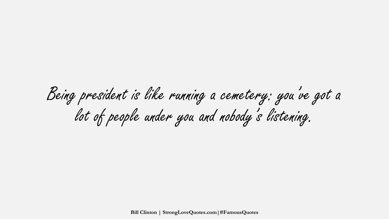 Being president is like running a cemetery: you've got a lot of people under you and nobody's listening. (Bill Clinton);  #FamousQuotes
