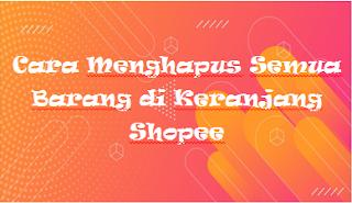 Cara Menghapus Semua Barang di Keranjang ShopeeCara Menghapus Semua Barang di Keranjang Shopee