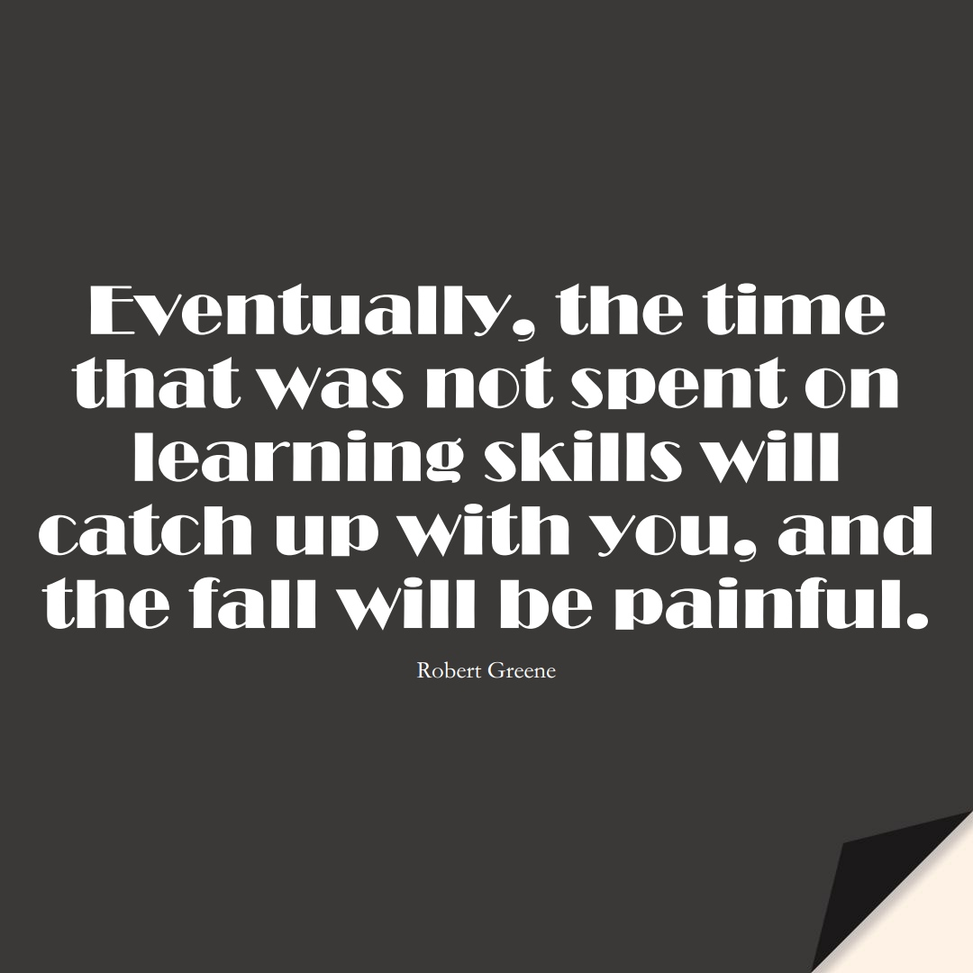 Eventually, the time that was not spent on learning skills will catch up with you, and the fall will be painful. (Robert Greene);  #LearningQuotes