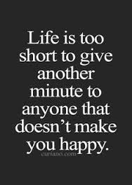 sad life is too short to give another minute to anyone that doesn't make you happy.