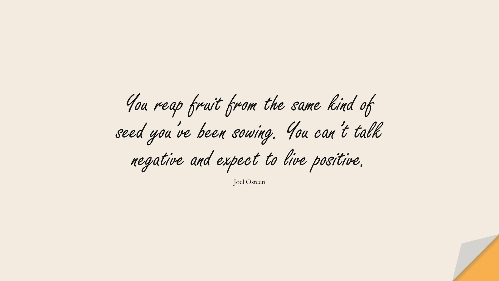 You reap fruit from the same kind of seed you've been sowing. You can't talk negative and expect to live positive. (Joel Osteen);  #PositiveQuotes