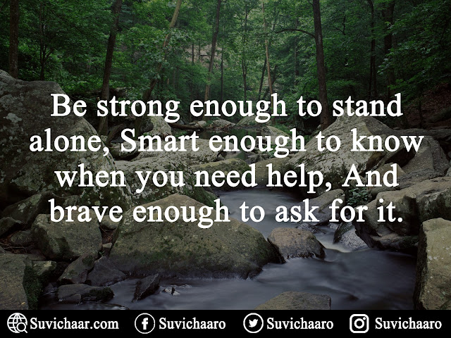 Be Strong Enough To Stand Alone, Smart Enough To Know When You Need Help, And Brave Enough To Ask For It. .jpg