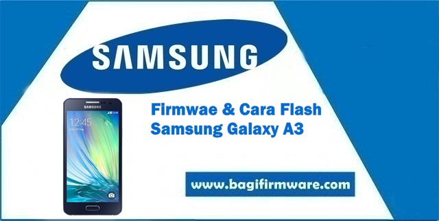 Firmware dan Cara Flash Samsung Galaxy A3 SM-A300H Indonesia