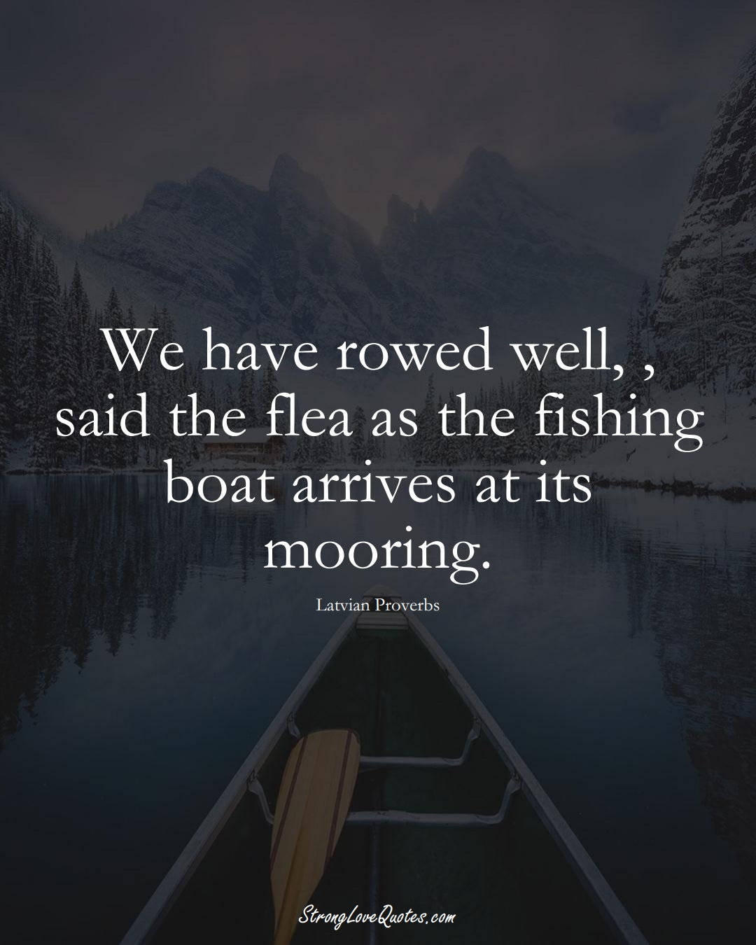 We have rowed well, , said the flea as the fishing boat arrives at its mooring. (Latvian Sayings);  #EuropeanSayings