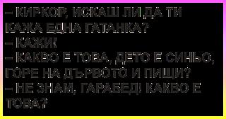 ВИЦОВЕ -  Киркор, искаш ли да ти кажа една гатанка