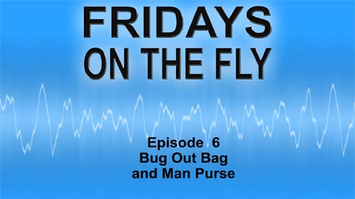 Fridays on the Fly Episode 6 Bug Out Bag and Man Purse
