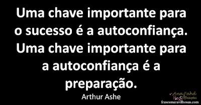 Uma chave importante para o sucesso é a auto-confiança. Uma chave importante para a auto-confiança é a preparação. Arthur Ashe
