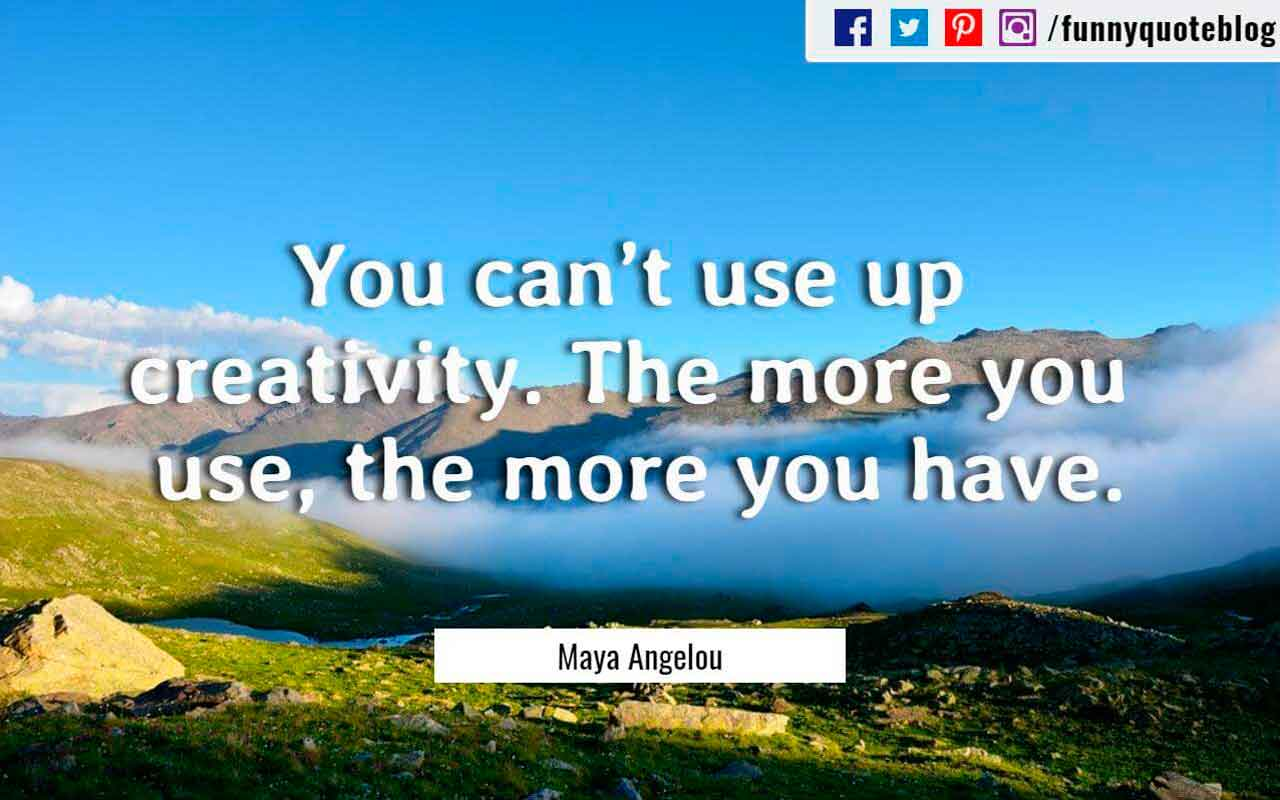 You can�t use up creativity. The more you use, the more you have. ? Maya Angelou Quote