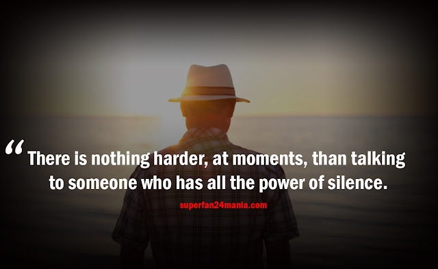 There is nothing harder, at moments, than talking to someone who has all the power of silence.