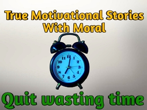 True Motivational Stories With Moral: Quit Wasting Time
