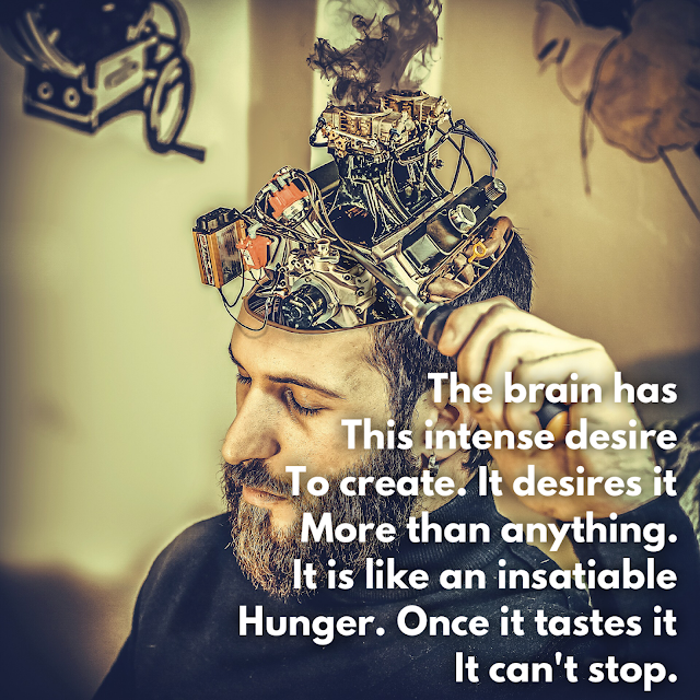 The mind needs to create.  It is addictive.  Powerfully addictive.