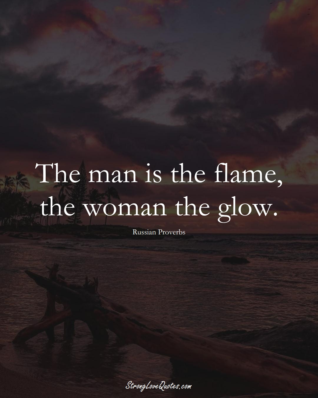 The man is the flame, the woman the glow. (Russian Sayings);  #AsianSayings