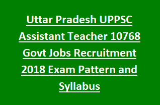 Uttar Pradesh UPPSC Assistant Teacher 10768 Govt Jobs Recruitment Exam Notification 2018 Exam Pattern and Syllabus