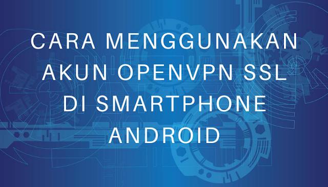 Cara Menggunakan Akun OpenVPN SSL di Smartphone Android