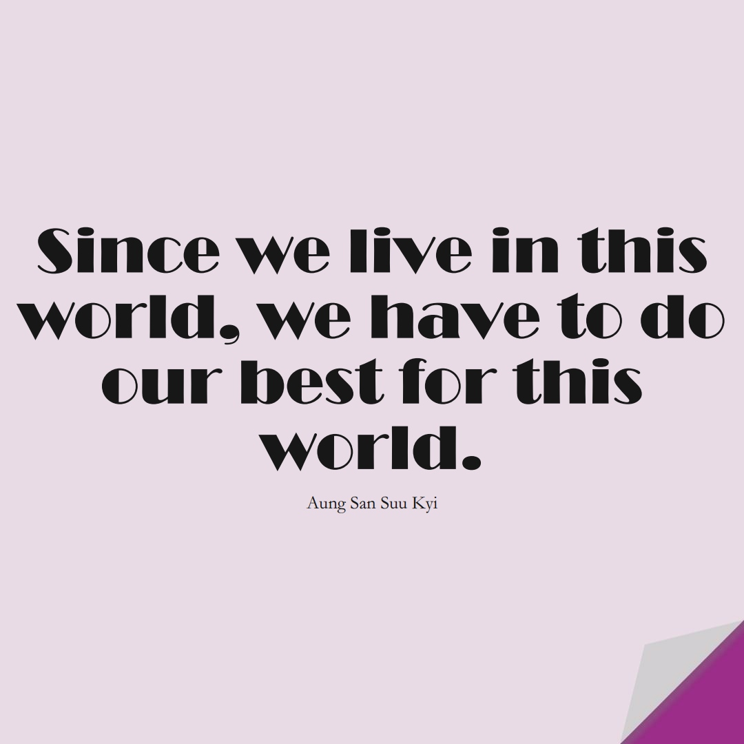 Since we live in this world, we have to do our best for this world. (Aung San Suu Kyi);  #HumanityQuotes