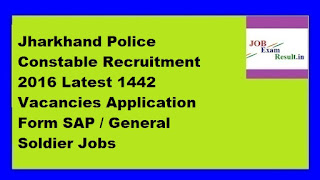 Jharkhand Police Constable Recruitment 2016 Latest 1442 Vacancies Application Form SAP / General Soldier Jobs