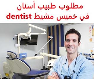 وظائف السعودية مطلوب طبيب أسنان في خميس مشيط dentist