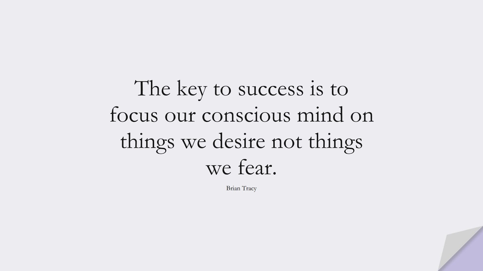 The key to success is to focus our conscious mind on things we desire not things we fear. (Brian Tracy);  #SuccessQuotes