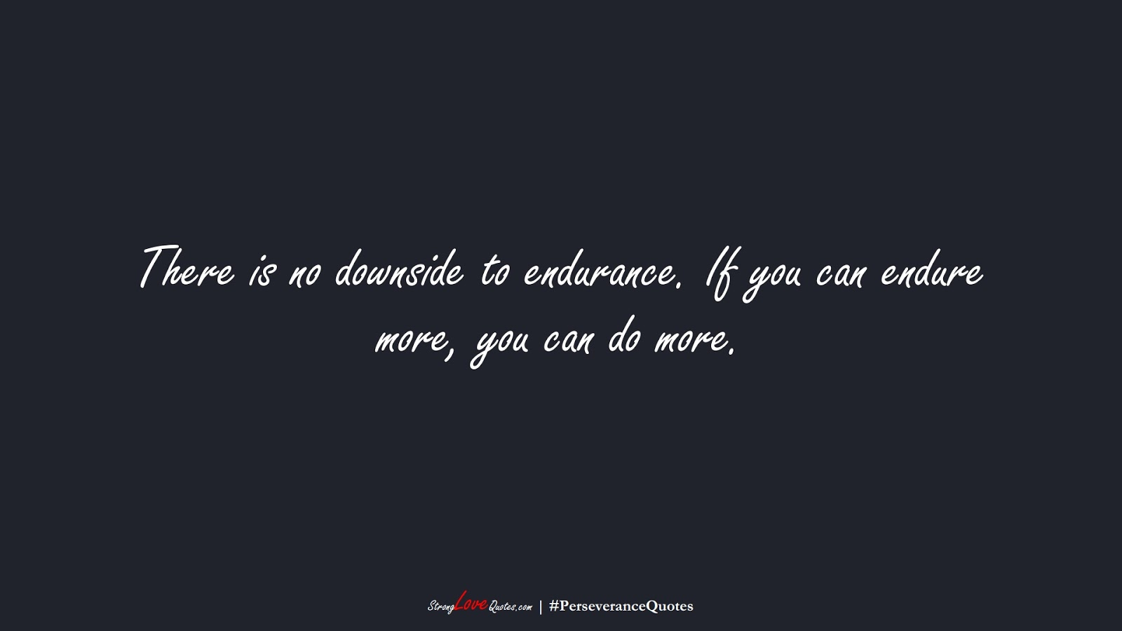 There is no downside to endurance. If you can endure more, you can do more.FALSE