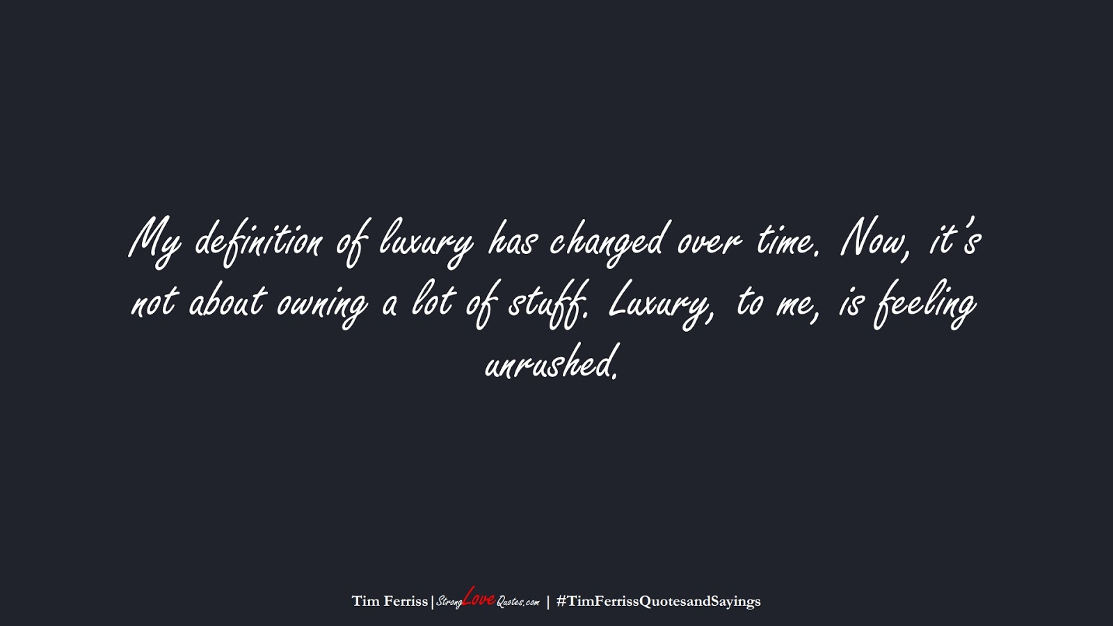 My definition of luxury has changed over time. Now, it's not about owning a lot of stuff. Luxury, to me, is feeling unrushed. (Tim Ferriss);  #TimFerrissQuotesandSayings