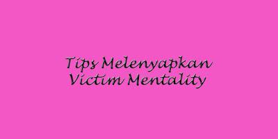 Tips Melenyapkan Victim Mentality