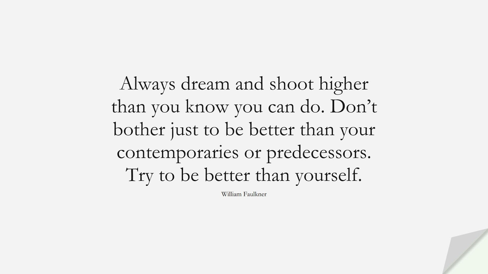 Always dream and shoot higher than you know you can do. Don't bother just to be better than your contemporaries or predecessors. Try to be better than yourself. (William Faulkner);  #InspirationalQuotes