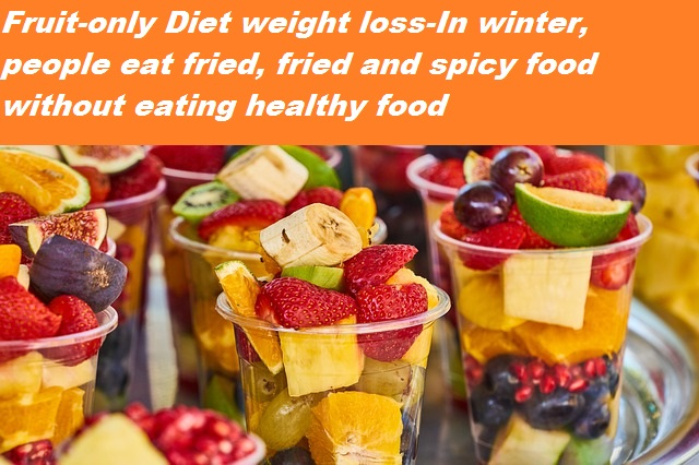 fruit-only diet weight loss-In winter, people eat fried, fried and spicy _food without eating healthy food