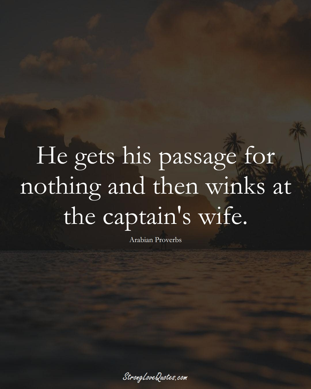 He gets his passage for nothing and then winks at the captain's wife. (Arabian Sayings);  #aVarietyofCulturesSayings