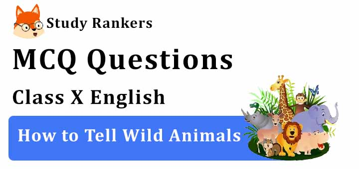 MCQ Questions for Class 10 English: How to Tell Wild Animals First Flight
