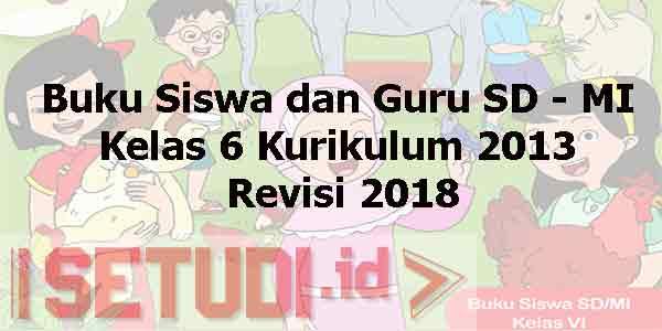 Buku Siswa dan Guru SD -MI Kelas 6 Kurikulum 2013 Edisi Revisi 2018 Semester 1 dan Semester 2