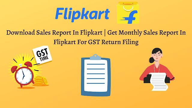 Download Sales Report In Flipkart Get Monthly Sales Report In Flipkart For GST Return Filing