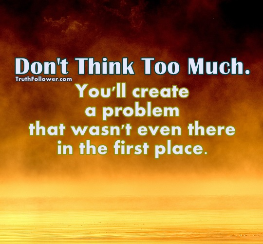 Don't think too much.