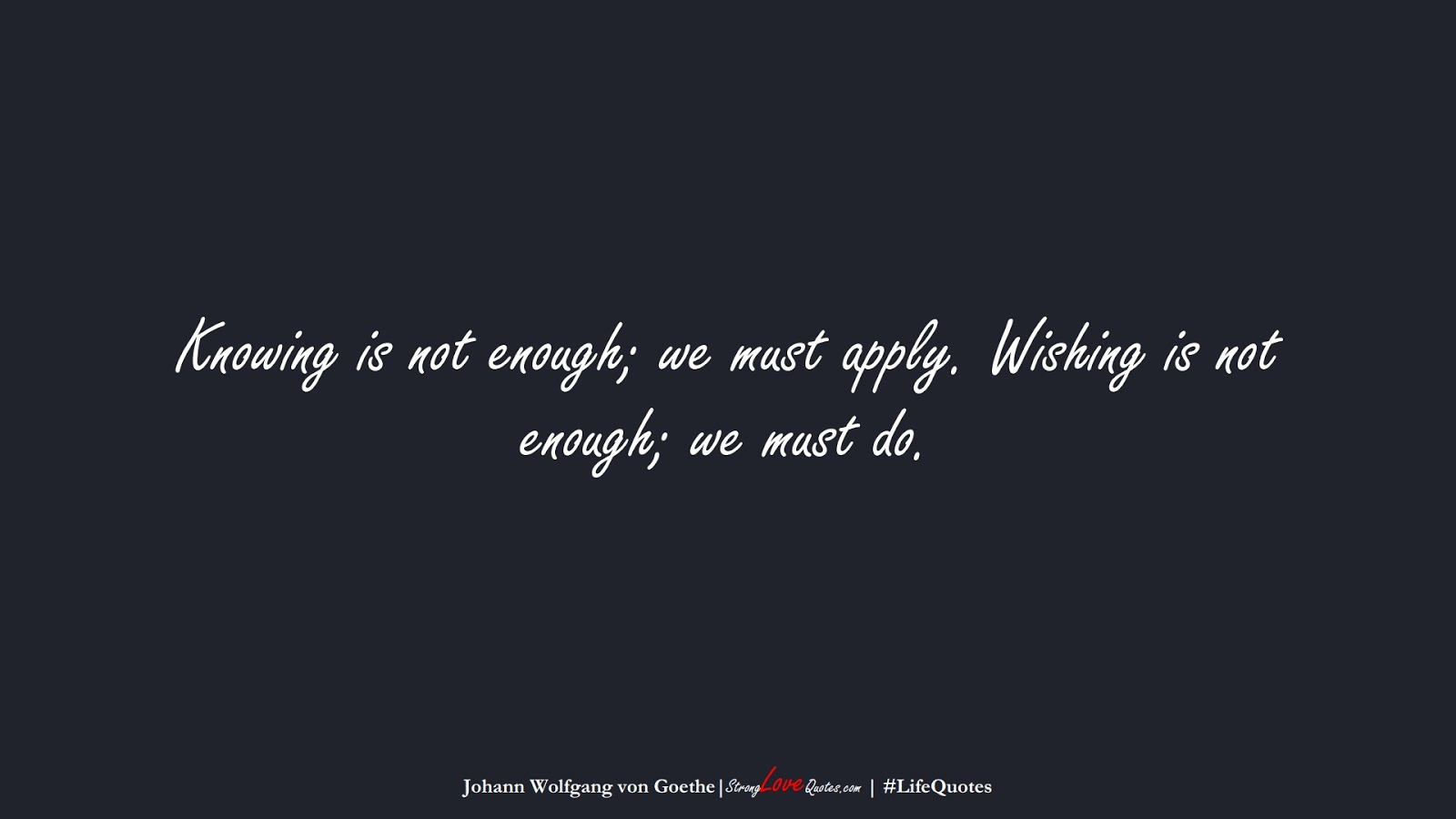 Knowing is not enough; we must apply. Wishing is not enough; we must do. (Johann Wolfgang von Goethe);  #LifeQuotes