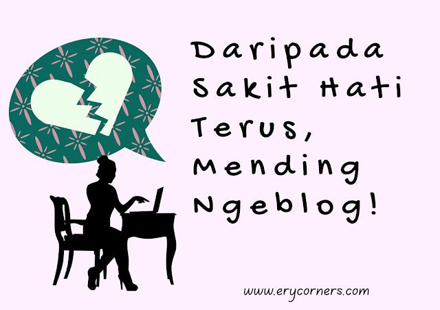 Daripada Sakit Hati Terus, Mending Ngeblog!