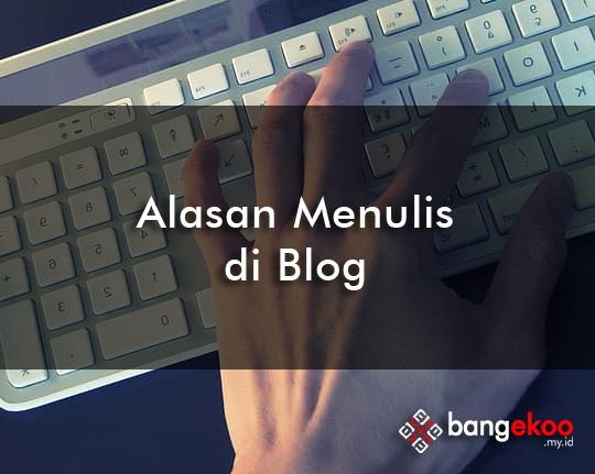 alasan menulis blog versi bangekoo.my.id