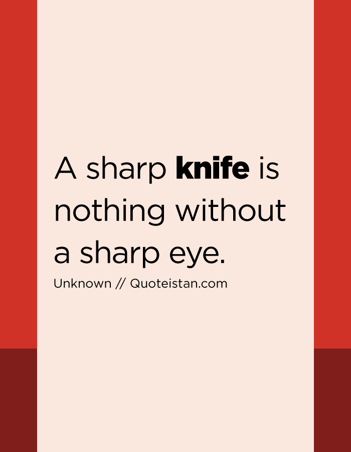 A sharp knife is nothing without a sharp eye.