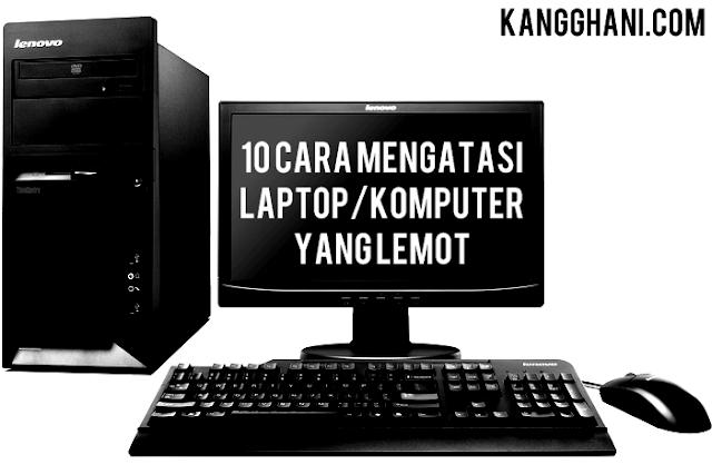 10 Cara Mengatasi Laptop/Komputer yang Lemot