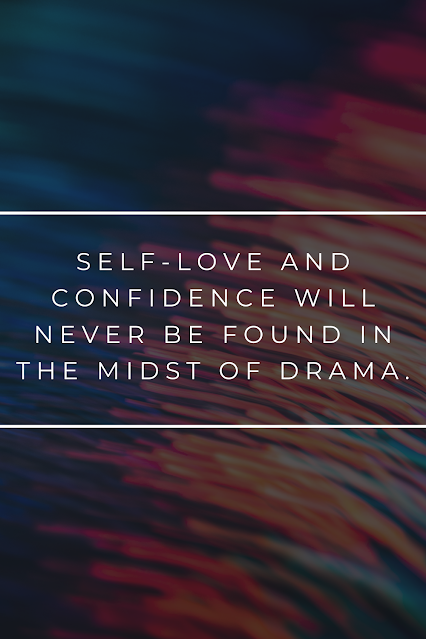 Self-love does not mix well with drama so avoid it and never find yourself a part of it. Drama only serves to get int he way of happiness and that is just counterproductive isn't it?