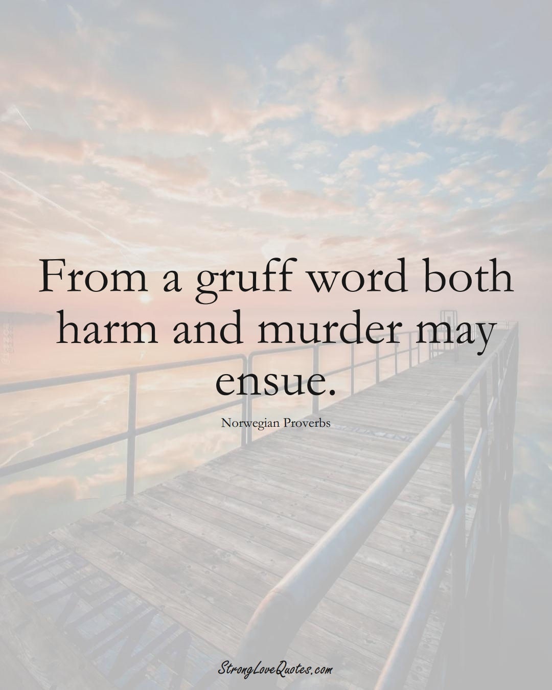 From a gruff word both harm and murder may ensue. (Norwegian Sayings);  #EuropeanSayings