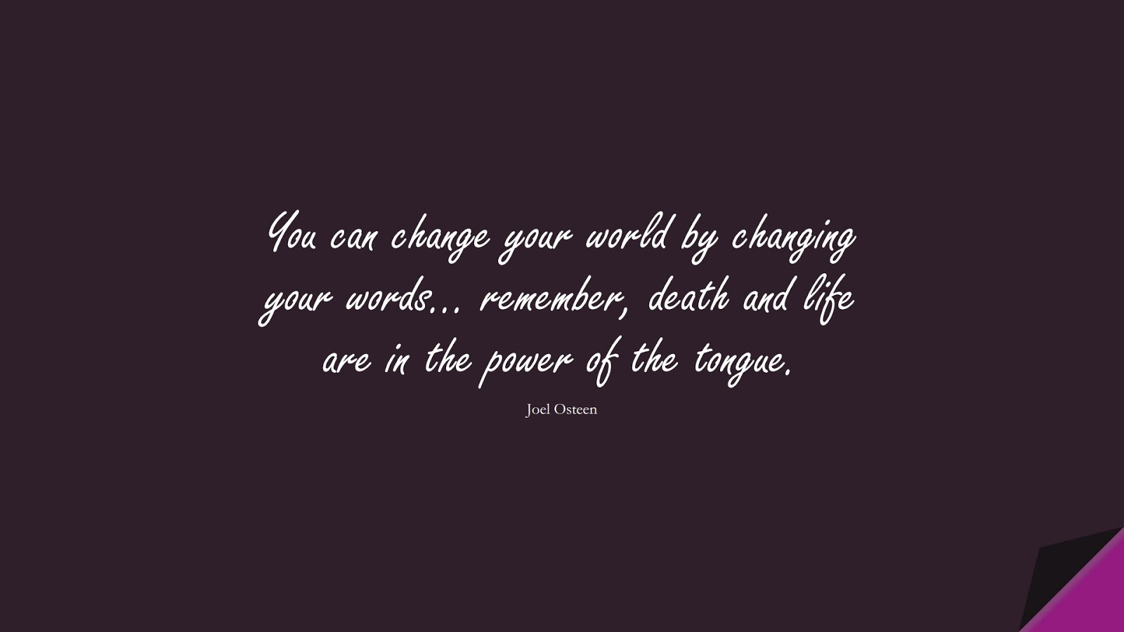 You can change your world by changing your words… remember, death and life are in the power of the tongue. (Joel Osteen);  #InspirationalQuotes