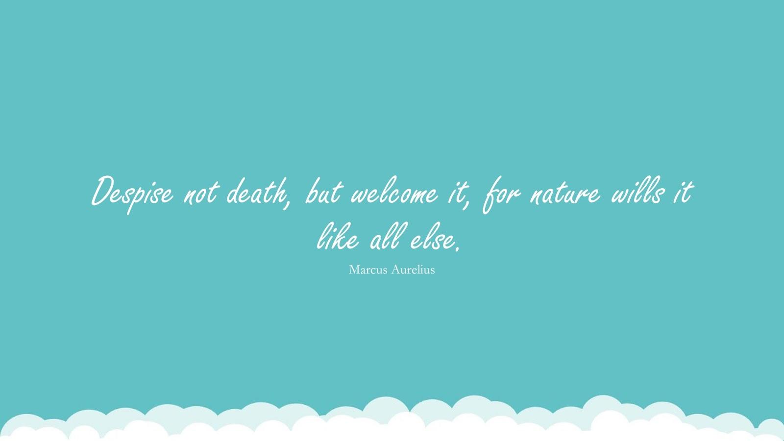 Despise not death, but welcome it, for nature wills it like all else. (Marcus Aurelius);  #MarcusAureliusQuotesandSayings
