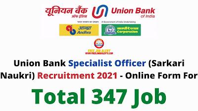 Free Job Alert: Union Bank Specialist Officer (Sarkari Naukri) Recruitment 2021 - Online Form For Total 347 Job