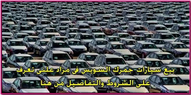 بيع سيارات وبضائع فى جمركى السويس والسخنة بمزاد علنى تعرف على الشروط والتفاصيل من هنا