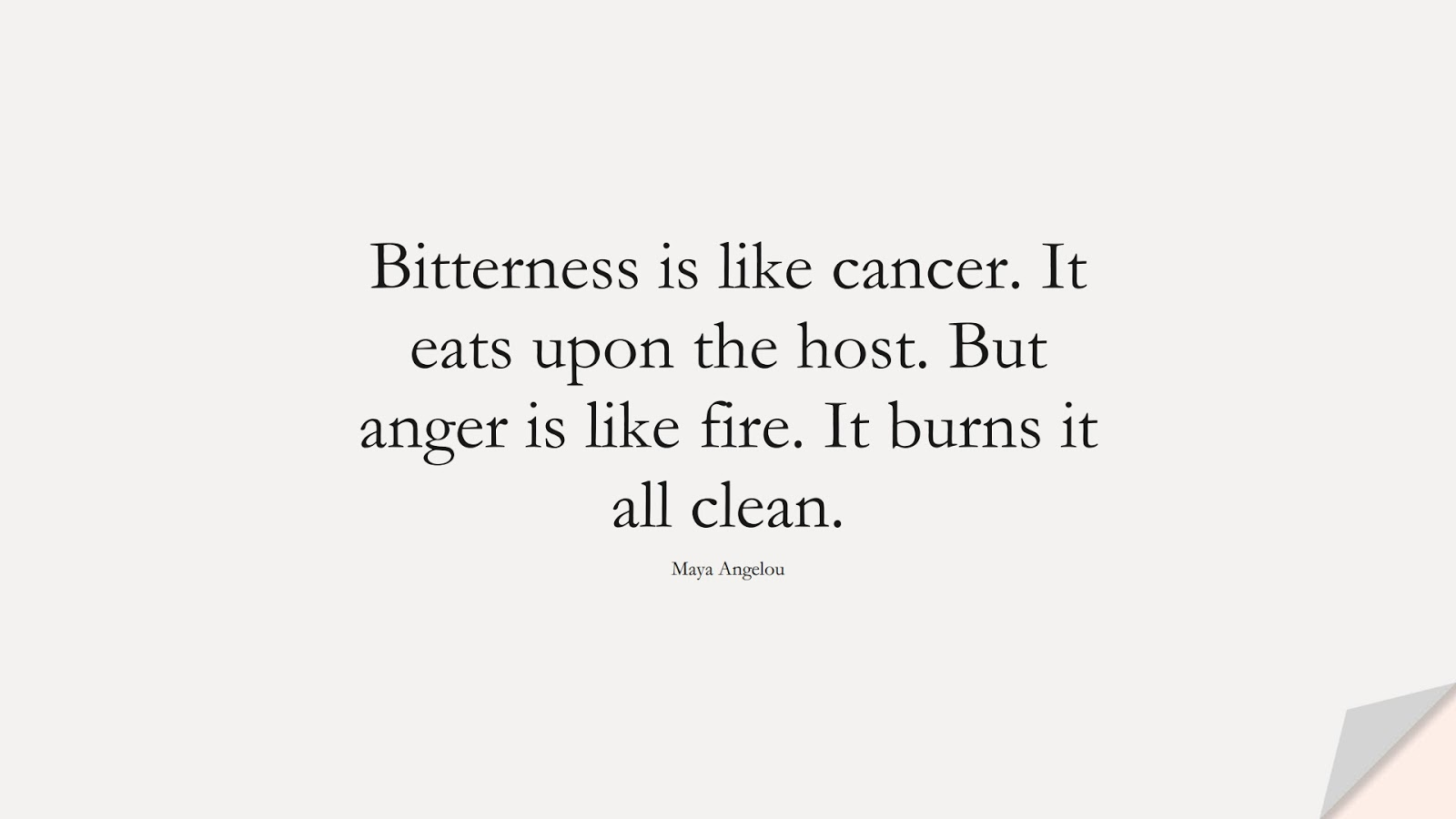 Bitterness is like cancer. It eats upon the host. But anger is like fire. It burns it all clean. (Maya Angelou);  #MayaAngelouQuotes