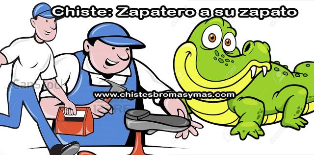 Chiste: Zapatero a su zapato, dos amigos  deciden poner una zapatería, y averiguan que los mejores zapatos son los de cocodrilo.   Entonces, alquilan un gran bote y se van a cazar cocodrilos.