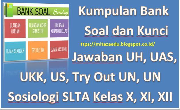 Kumpulan Bank Soal dan Kunci Jawaban UH, UAS, UKK, US, Try Out UN, UN Sosiologi SLTA Kelas X, XI, XII