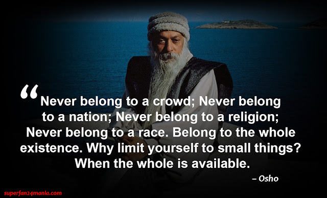 """Never belong to a crowd; Never belong to a nation; Never belong to a religion; Never belong to a race. Belong to the whole existence. Why limit yourself to small things? When the whole is available."""