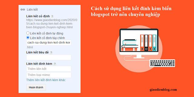 Cách sử dụng liên kết đính kèm biến blogspot trở nên chuyên nghiệp