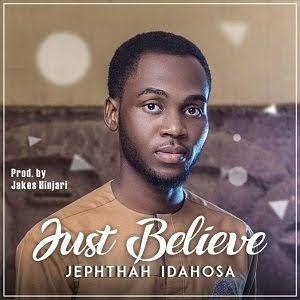 Just believe by Jephtath Idahosa Mp3, Video and Lyrics